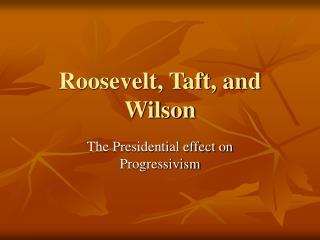 Roosevelt, Taft, and Wilson