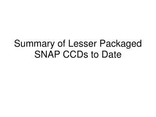 Summary of Lesser Packaged SNAP CCDs to Date