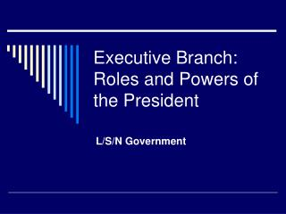 Executive Branch: Roles and Powers of the President