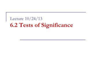 Lecture 10/24/13 6.2 Tests of Significance