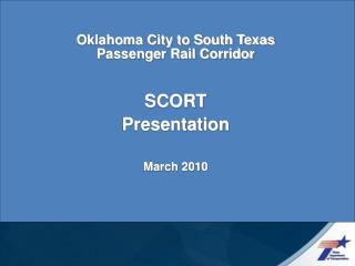 Oklahoma City to South Texas Passenger Rail Corridor SCORT  Presentation March 2010