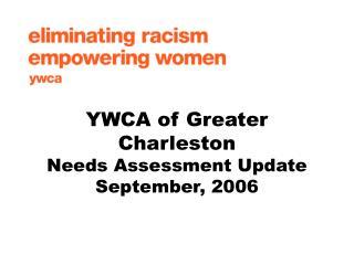 YWCA of Greater Charleston  Needs Assessment Update September, 2006