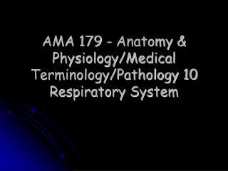 AMA 179 - Anatomy & Physiology/Medical Terminology/Pathology 10   Respiratory System