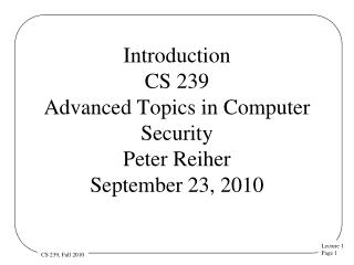Introduction CS 239 Advanced Topics in Computer Security  Peter Reiher September 23, 2010