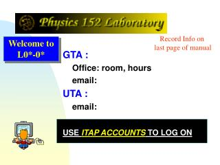 GTA :      Office: room, hours     email:  UTA :      email: USE  ITAP ACCOUNTS  TO LOG ON