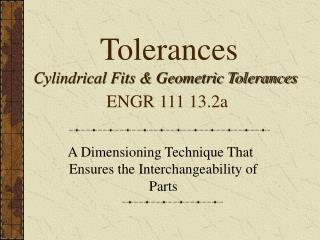 Tolerances Cylindrical Fits & Geometric Tolerances ENGR 111 13.2a