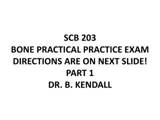 SCB 203 BONE PRACTICAL PRACTICE EXAM  DIRECTIONS ARE ON NEXT SLIDE! PART 1 DR. B. KENDALL