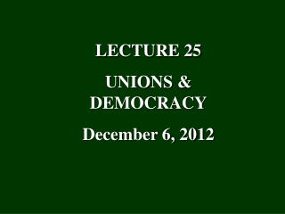 LECTURE 25 UNIONS & DEMOCRACY December 6, 2012