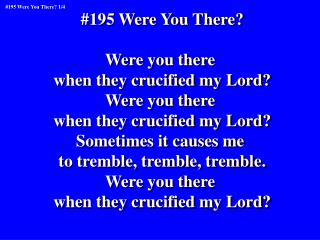 #195 Were You There? Were you there  when they crucified my Lord? Were you there