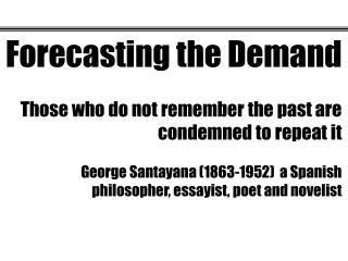 Forecasting the Demand Those who do not remember the past are condemned to repeat it