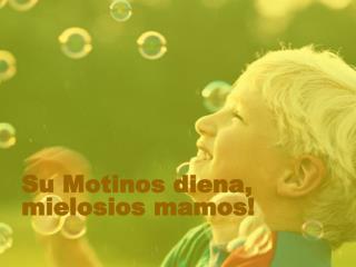 Su Motinos diena, mielosios mamos
