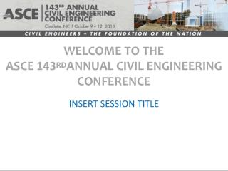 WELCOME TO THE  ASCE  143 RD ANNUAL CIVIL ENGINEERING CONFERENCE