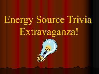 Energy Source Trivia  Extravaganza!