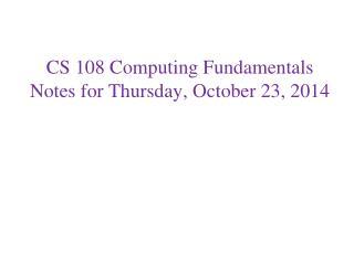 CS 108 Computing Fundamentals Notes for Thursday, October 23, 2014