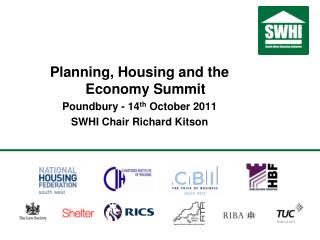 Planning, Housing and the Economy Summit Poundbury - 14 th  October 2011 SWHI Chair Richard Kitson