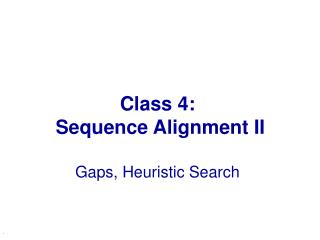 Class 4:  Sequence Alignment II Gaps, Heuristic Search