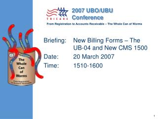 Briefing: 	New Billing Forms – The UB-04 and New CMS 1500 Date:  	20 March 2007 Time:  	1510-1600