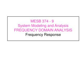 MESB 374 - 9	  System Modeling and Analysis FREQUENCY DOMAIN ANALYSIS Frequency Response