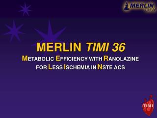 MERLIN  TIMI 36 M ETABOLIC E FFICIENCY WITH R ANOLAZINE FOR L ESS I SCHEMIA IN N STE ACS