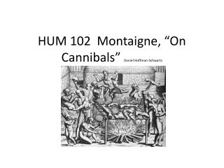 "HUM 102  Montaigne,  "" On Cannibals "" Daniel Hoffman-Schwartz"