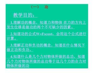 (一)    功 教学目的 : 1. 理解功的概念,知道力和物体 在力的方向上发生位移是做功的两个不可缺少的因素。     2.知道功的公式 W=Fscos θ ,会用这个公式进行计算。