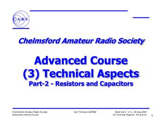 Chelmsford Amateur Radio Society   Advanced Course 3 Technical Aspects Part-2 - Resistors and Capacitors