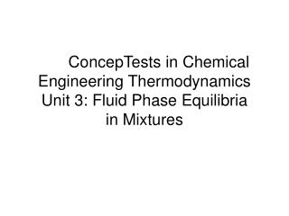 ConcepTests in Chemical Engineering Thermodynamics Unit 3: Fluid Phase Equilibria  in Mixtures