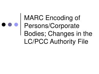 MARC Encoding of Persons/Corporate Bodies; Changes in the LC/PCC Authority File
