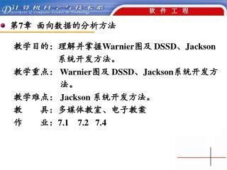 教学目的:理解并掌握 Warnier 图及  DSSD 、 Jackson 系统开发方法。 教学重点:  Warnier 图及  DSSD 、 Jackson 系统开发方