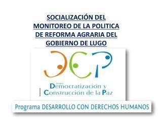 SOCIALIZACIÓN DEL MONITOREO DE LA POLITICA DE REFORMA AGRARIA DEL GOBIERNO DE LUGO