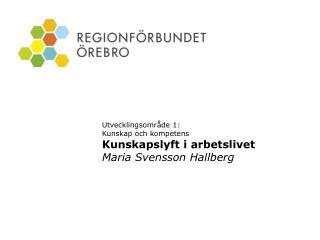 Utvecklingsområde 1:  Kunskap och kompetens Kunskapslyft i arbetslivet Maria Svensson Hallberg