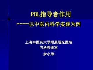 PBL 指导者作用 ---- 以中医内科学实践为例 上海中医药大学附属曙光医院 内科教研室 余小萍