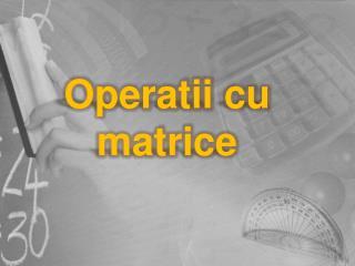 Operatii  cu  matrice