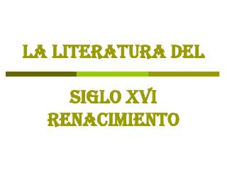 LA LITERATURA DEL SIGLO XVI RENACIMIENTO