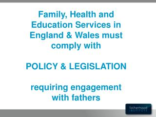 Family, Health and Education Services in England  Wales must comply with  POLICY  LEGISLATION  requiring engagement with