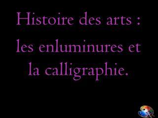 Histoire des arts : les enluminures et la calligraphie.