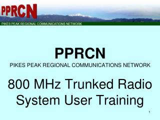PPRCN PIKES PEAK REGIONAL COMMUNICATIONS NETWORK 800 MHz Trunked Radio System User Training