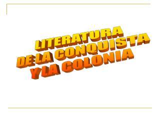 LITERATURA  DE LA CONQUISTA  Y LA COLONIA