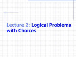 Lecture 2:  Logical Problems with Choices