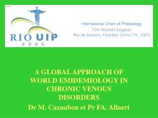 A GLOBAL APPROACH OF WORLD EMIDEMIOLOGY IN CHRONIC VENOUS DISORDERS Dr M. Cazaubon et Pr FA. Allaert