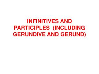INFINITIVES AND PARTICIPLES  (INCLUDING GERUNDIVE AND GERUND)
