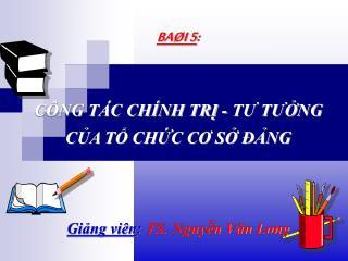 BAØI 5 : CÔNG TÁC CHÍNH TRỊ - TƯ TƯỞNG  CỦA TỔ CHỨC CƠ SỞ ĐẢNG Giảng viên : TS. Nguyễn Văn Long