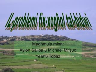 Magħmula minn : Xylon  Saliba  u Michael  Mifsud Year 6 Topaz