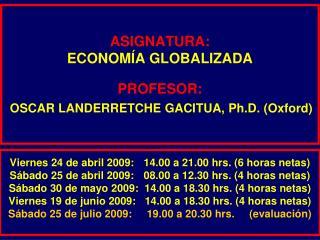 ASIGNATURA: ECONOMÍA GLOBALIZADA PROFESOR: OSCAR LANDERRETCHE GACITUA, Ph.D. (Oxford)