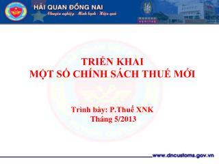 TRIỂN KHAI  MỘT SỐ CHÍNH SÁCH THUẾ MỚI Trình bày: P.Thuế XNK  Tháng 5/2013