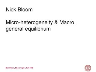 Nick Bloom Micro-heterogeneity & Macro, general equilibrium