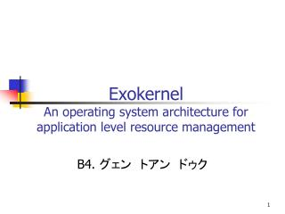 Exokernel An operating system architecture for application level resource management
