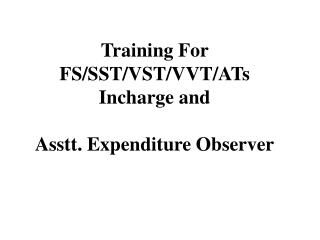 Training For  FS/SST/VST/VVT/ATs Incharge and Asstt. Expenditure Observer