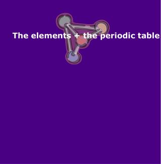 The elements + the periodic table