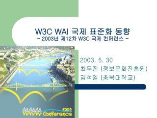 W3C WAI  국제 표준화 동향  - 2003년 제12차  W3C  국제 컨퍼런스 -